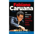 Fabiano Caruana : His Amazing Story and His Most Instructive Chess Games